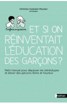 Et si on reinventait l-education des garcons ? - petit manuel pour depasser les stereotypes et eleve